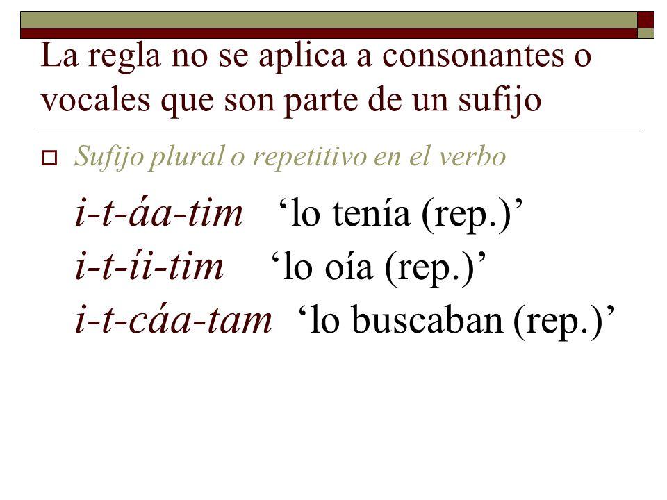 La regla no se aplica a consonantes o vocales que son parte de un sufijo  Sufijo plural en sustantivos coo-taj 'peces guitarra' xajíi-taj 'madrigueras' xaláa-taj 'matracas del desierto' xapóo-taj 'toninas'