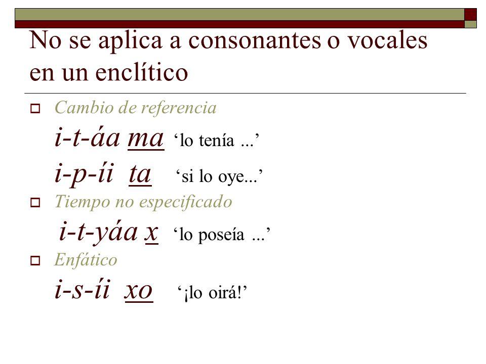 No se aplica a consonantes o vocales en un enclítico  Aseverativo cóo ha 'es pez guitarra'  Interrogativo cóo ya '¿es pez guitarra '  Auxiliar s-ít aha 'no tendrá filo'