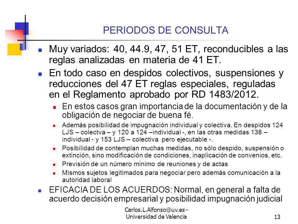 Carlos.L.Alfonso@uv.es - Universidad de Valencia12 MODIFICACIÓN CONDICIONES CONVENIO - 3 EFICACIA: No cabe decisión unilateral, una vez acordada o arbitrada, aplicación conforme a lo pactado o decidido El acuerdo ha de contener las nuevas regulaciones y la duración (como máximo hasta un nuevo convenio) No se pueden dejar de cumplir previsiones en materia de igualdad convencionales o plan de igualdad Presunción de causa si hay acuerdo Posibilidad de impugnación judicial Tanto si hay acuerdo, pero con la limitación en cuanto a motivos Como si hay laudo En los dos casos remisión a procedimiento de conflicto colectivo o procedimiento ordinario ¿Cuál 138 LJS no es claro.