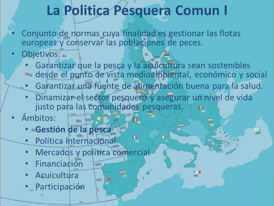 La Politica Pesquera Comun I Conjunto de normas cuya finalidad es gestionar las flotas europeas y conservar las poblaciones de peces.