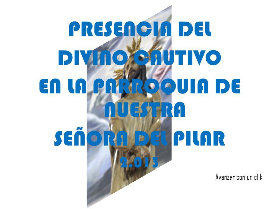 PRESENCIA DEL DIVINO CAUTIVO EN LA PARROQUIA DE NUESTRA SEÑORA DEL PILAR 2.013 Avanzar con un clik
