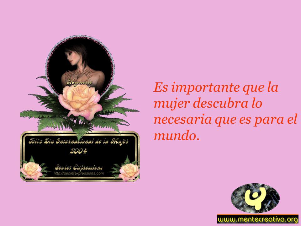 Es importante que la mujer descubra lo necesaria que es para el mundo.