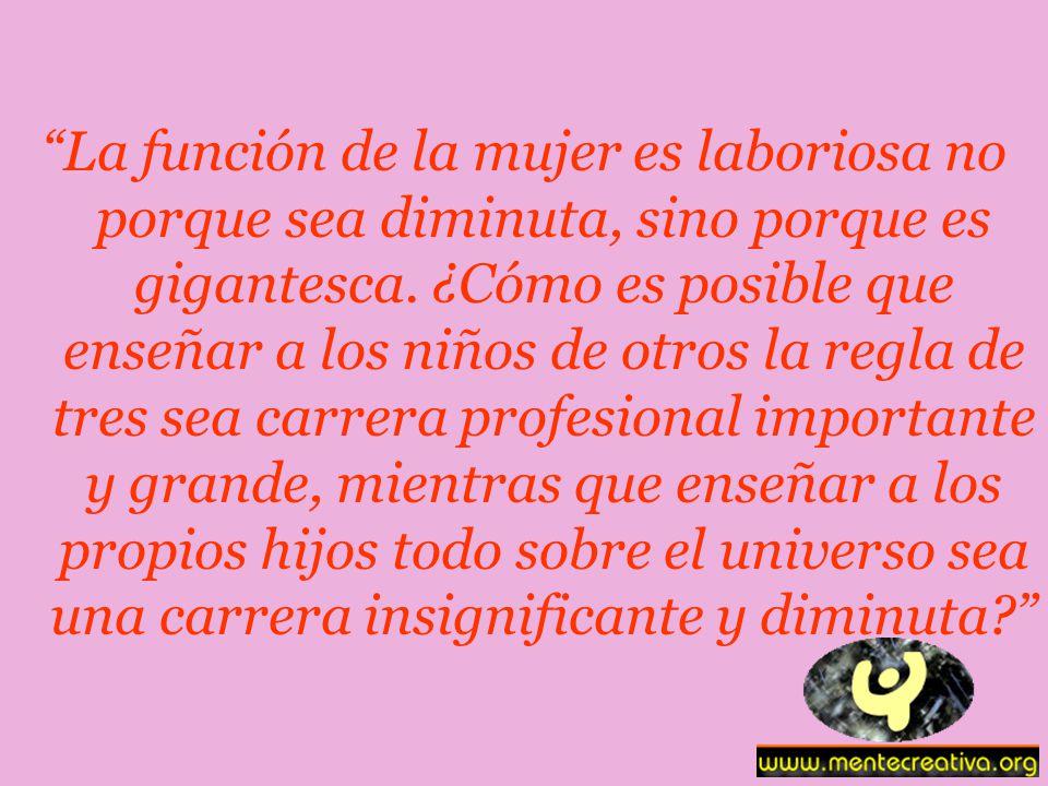 La función de la mujer es laboriosa no porque sea diminuta, sino porque es gigantesca.
