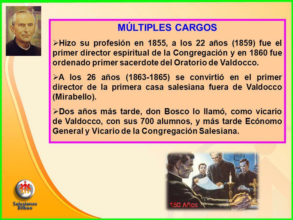 MÚLTIPLES CARGOS  Hizo su profesión en 1855, a los 22 años (1859) fue el primer director espiritual de la Congregación y en 1860 fue ordenado primer sacerdote del Oratorio de Valdocco.