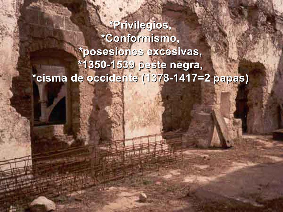 *Privilegios,*Conformismo, *posesiones excesivas, *1350-1539 peste negra, *cisma de occidente (1378-1417=2 papas)