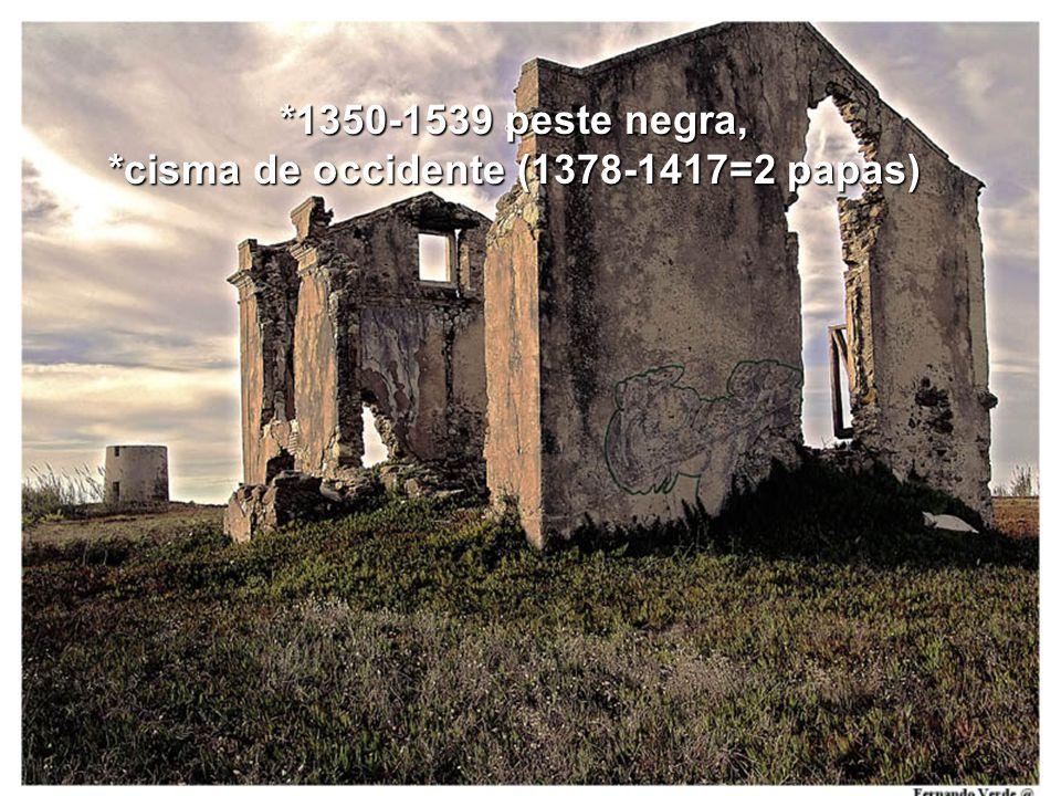 *1350-1539 peste negra, *cisma de occidente (1378-1417=2 papas)
