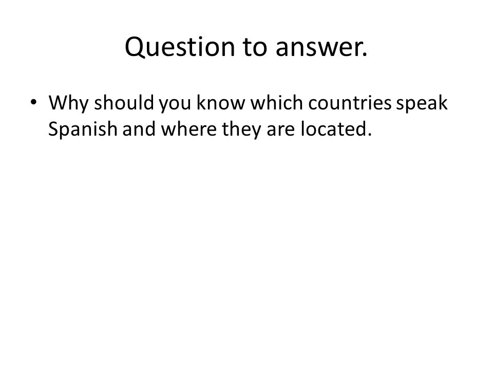 Question to answer. Why should you know which countries speak Spanish and where they are located.
