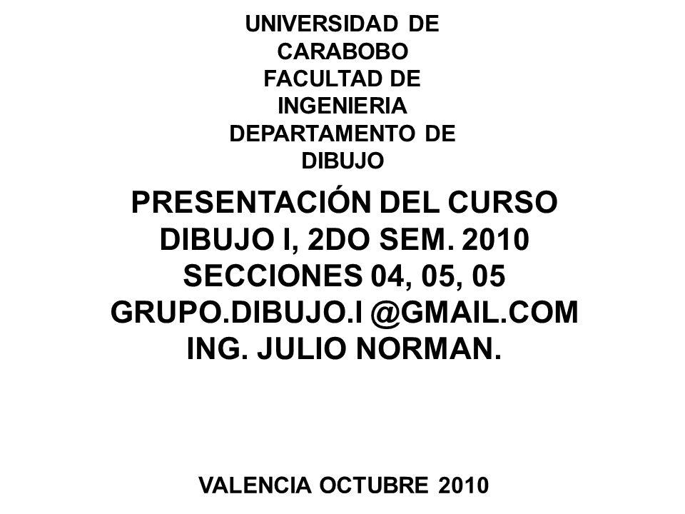 UNIVERSIDAD DE CARABOBO FACULTAD DE INGENIERIA DEPARTAMENTO DE DIBUJO PRESENTACIÓN DEL CURSO DIBUJO I, 2DO SEM.