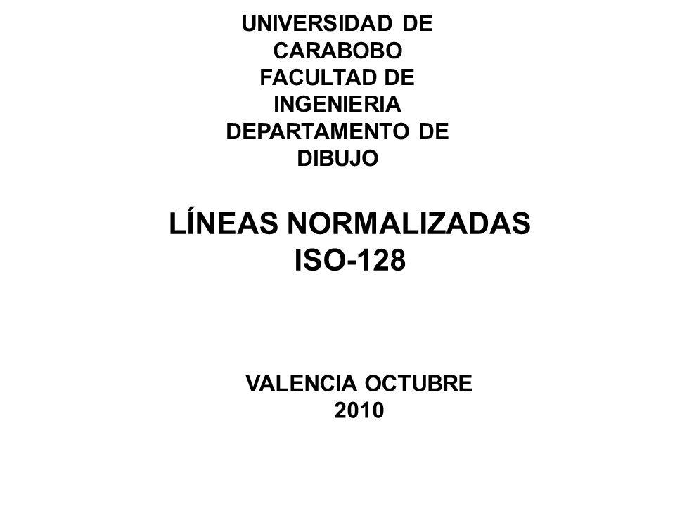 UNIVERSIDAD DE CARABOBO FACULTAD DE INGENIERIA DEPARTAMENTO DE DIBUJO LÍNEAS NORMALIZADAS ISO-128 VALENCIA OCTUBRE 2010