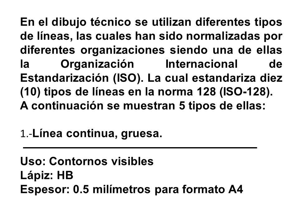 En el dibujo técnico se utilizan diferentes tipos de líneas, las cuales han sido normalizadas por diferentes organizaciones siendo una de ellas la Organización Internacional de Estandarización (ISO).