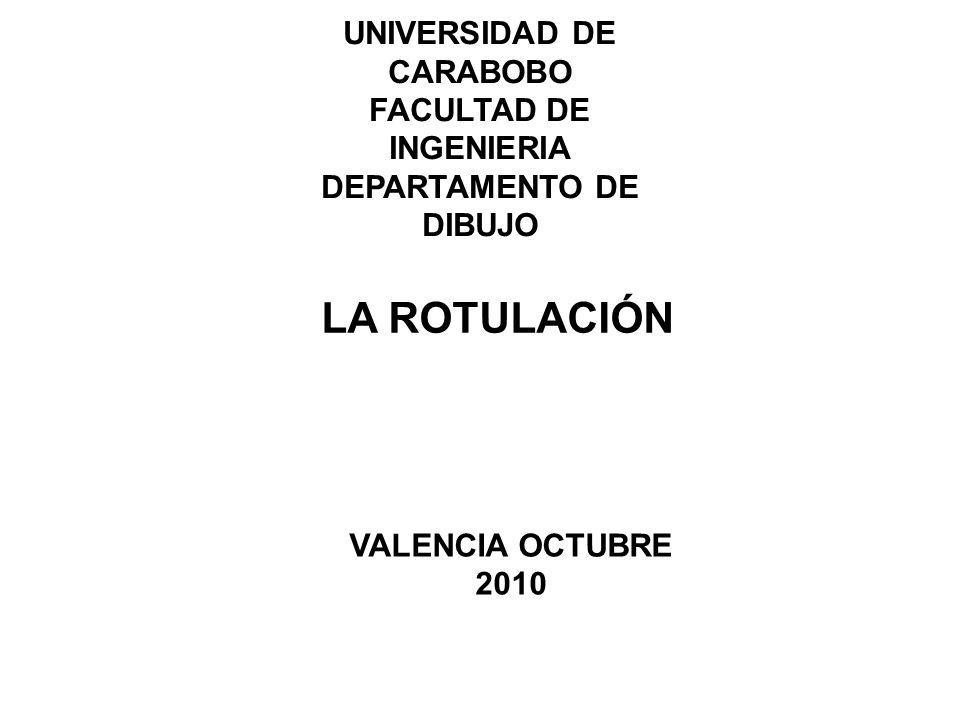 UNIVERSIDAD DE CARABOBO FACULTAD DE INGENIERIA DEPARTAMENTO DE DIBUJO LA ROTULACIÓN VALENCIA OCTUBRE 2010