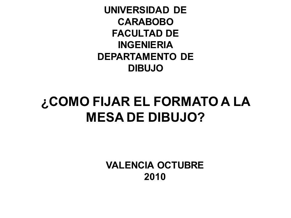 UNIVERSIDAD DE CARABOBO FACULTAD DE INGENIERIA DEPARTAMENTO DE DIBUJO ¿COMO FIJAR EL FORMATO A LA MESA DE DIBUJO.