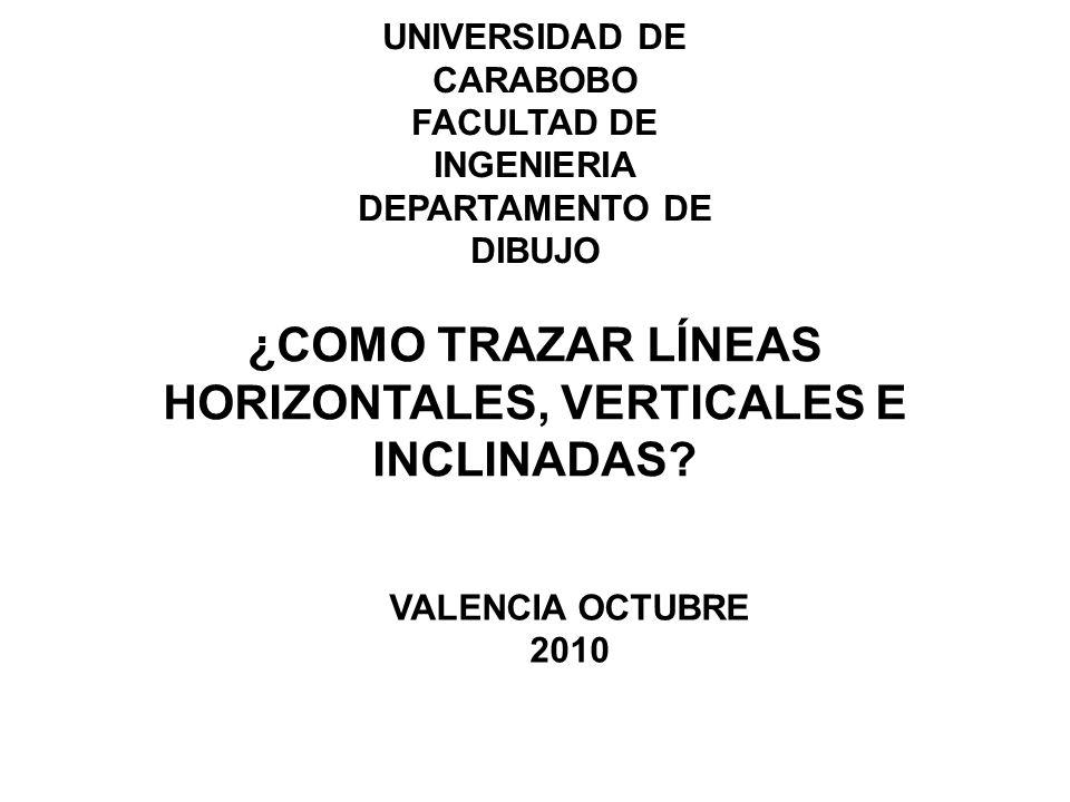 UNIVERSIDAD DE CARABOBO FACULTAD DE INGENIERIA DEPARTAMENTO DE DIBUJO ¿COMO TRAZAR LÍNEAS HORIZONTALES, VERTICALES E INCLINADAS.