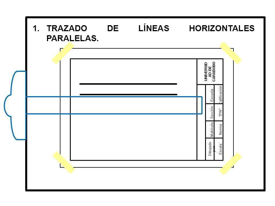 Dibujado por: UNIVERSID AD DE CARABOBO Matricula: Sección: Escuela:Calificación: TPN°: Norma: Escala: 1.TRAZADO DE LÍNEAS HORIZONTALES PARALELAS.