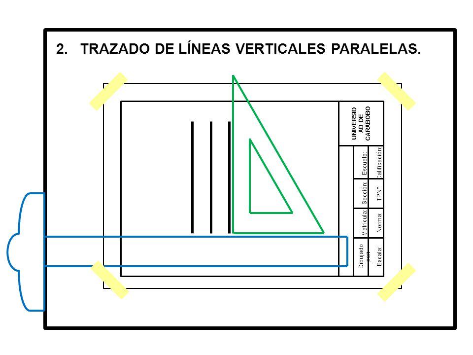 Dibujado por: UNIVERSID AD DE CARABOBO Matricula: Sección: Escuela:Calificación: TPN°: Norma: Escala: 2.TRAZADO DE LÍNEAS VERTICALES PARALELAS.