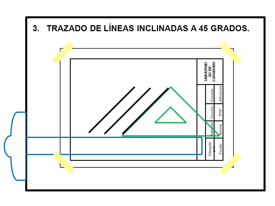 Dibujado por: UNIVERSID AD DE CARABOBO Matricula: Sección: Escuela:Calificación: TPN°: Norma: Escala: 3.TRAZADO DE LÍNEAS INCLINADAS A 45 GRADOS.