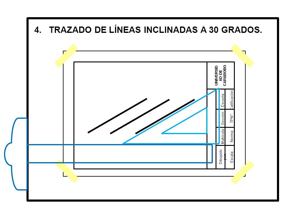 Dibujado por: UNIVERSID AD DE CARABOBO Matricula: Sección: Escuela:Calificación: TPN°: Norma: Escala: 4.TRAZADO DE LÍNEAS INCLINADAS A 30 GRADOS.