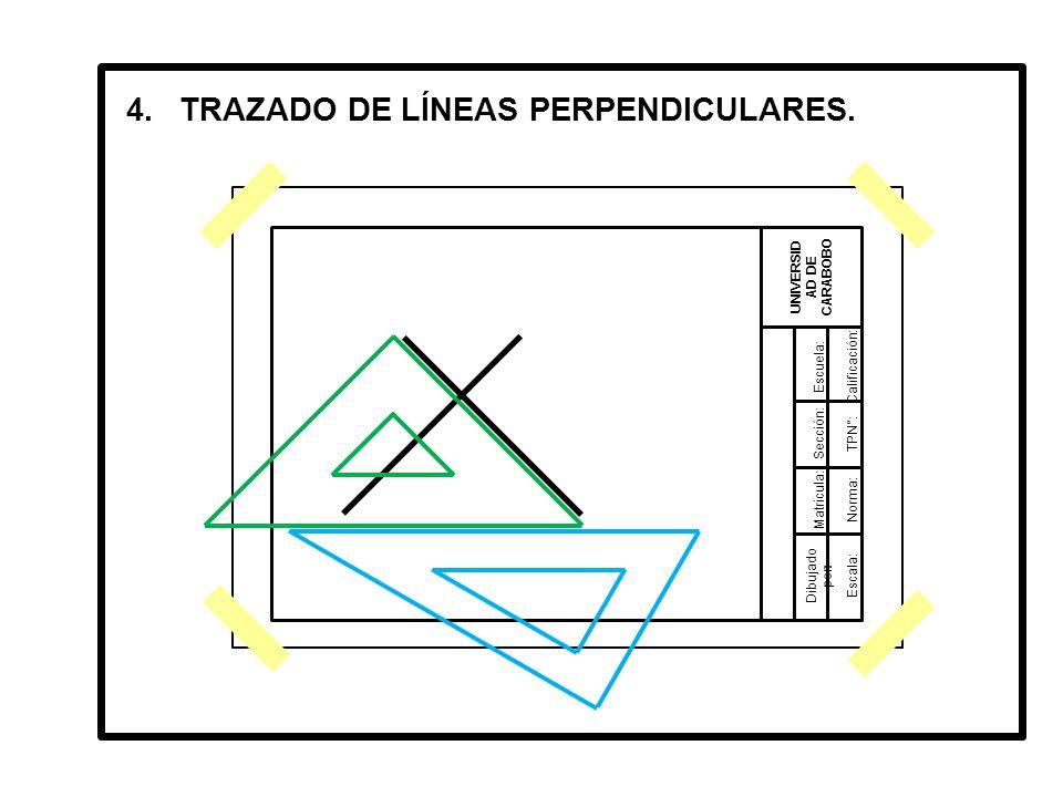 Dibujado por: UNIVERSID AD DE CARABOBO Matricula: Sección: Escuela:Calificación: TPN°: Norma: Escala: 4.TRAZADO DE LÍNEAS PERPENDICULARES.