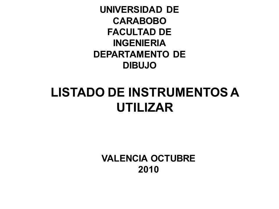 UNIVERSIDAD DE CARABOBO FACULTAD DE INGENIERIA DEPARTAMENTO DE DIBUJO LISTADO DE INSTRUMENTOS A UTILIZAR VALENCIA OCTUBRE 2010
