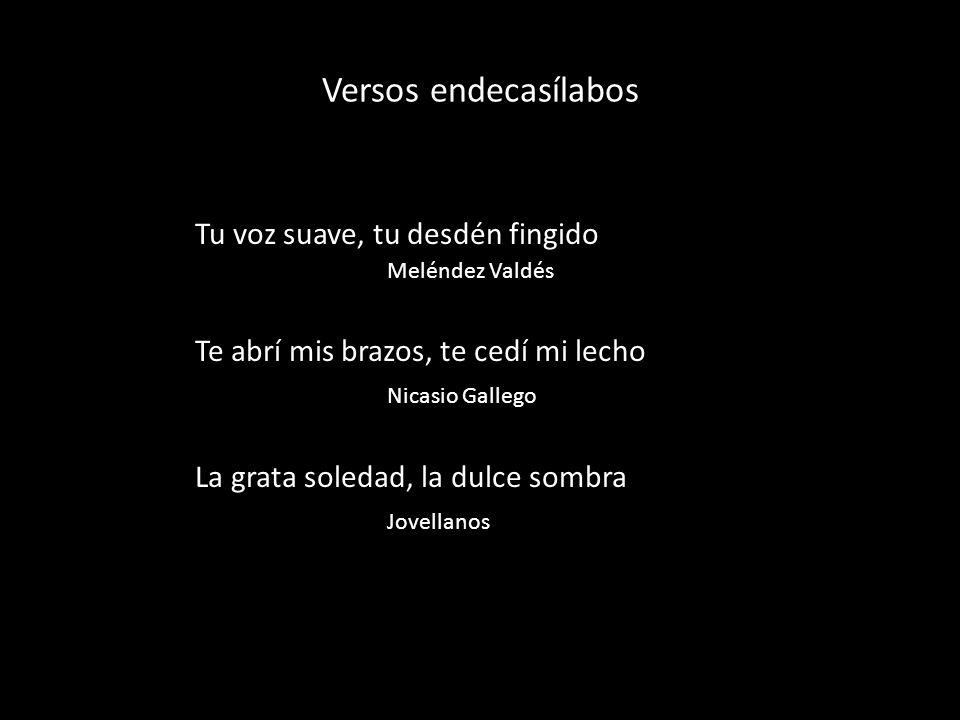 Versos endecasílabos Tu voz suave, tu desdén fingido Meléndez Valdés Te abrí mis brazos, te cedí mi lecho Nicasio Gallego La grata soledad, la dulce sombra Jovellanos