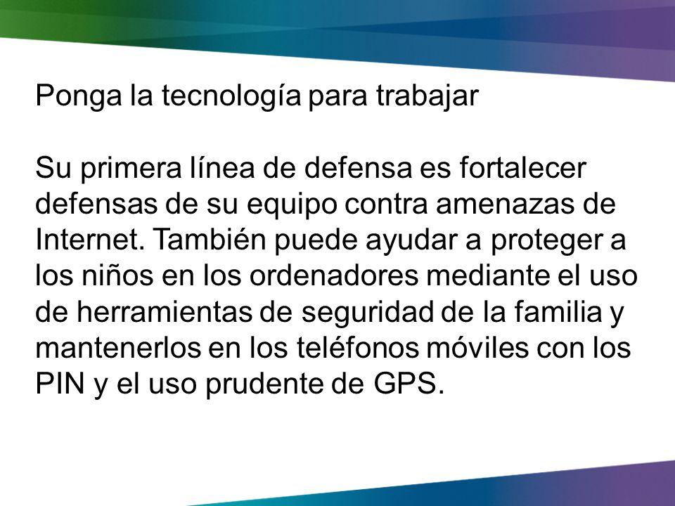 Ponga la tecnología para trabajar Su primera línea de defensa es fortalecer defensas de su equipo contra amenazas de Internet.