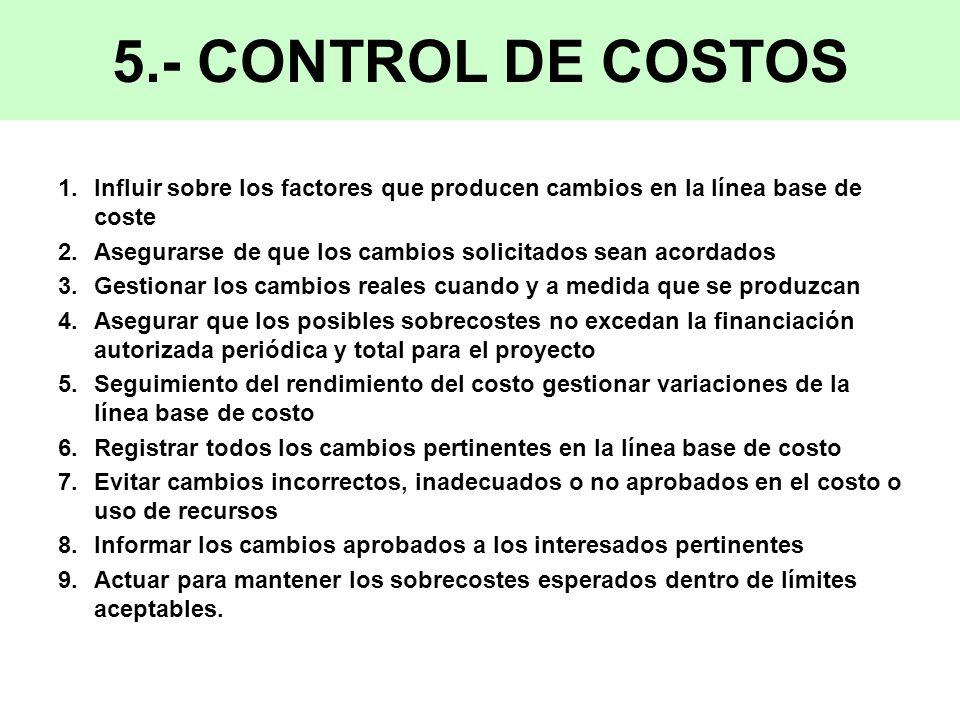 5.- CONTROL DE COSTOS 1.Influir sobre los factores que producen cambios en la línea base de coste 2.Asegurarse de que los cambios solicitados sean acordados 3.Gestionar los cambios reales cuando y a medida que se produzcan 4.Asegurar que los posibles sobrecostes no excedan la financiación autorizada periódica y total para el proyecto 5.Seguimiento del rendimiento del costo gestionar variaciones de la línea base de costo 6.Registrar todos los cambios pertinentes en la línea base de costo 7.Evitar cambios incorrectos, inadecuados o no aprobados en el costo o uso de recursos 8.Informar los cambios aprobados a los interesados pertinentes 9.Actuar para mantener los sobrecostes esperados dentro de límites aceptables.