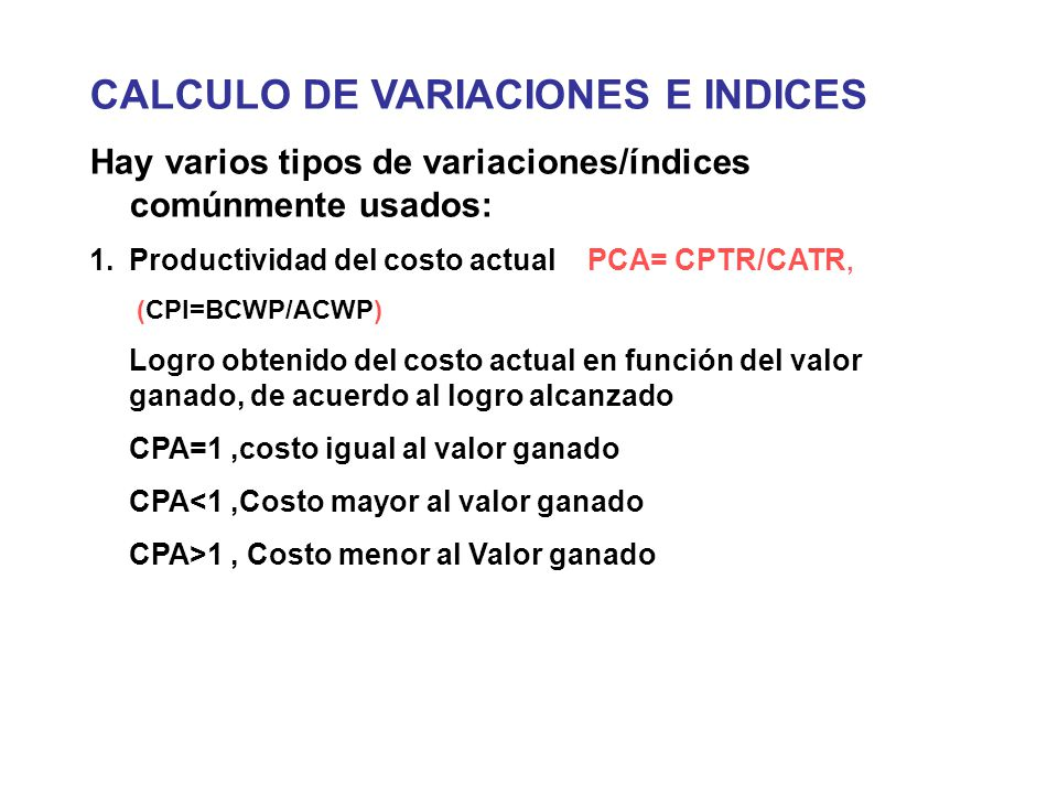CALCULO DE VARIACIONES E INDICES Hay varios tipos de variaciones/índices comúnmente usados: 1.Productividad del costo actual PCA= CPTR/CATR, (CPI=BCWP/ACWP) Logro obtenido del costo actual en función del valor ganado, de acuerdo al logro alcanzado CPA=1,costo igual al valor ganado CPA<1,Costo mayor al valor ganado CPA>1, Costo menor al Valor ganado