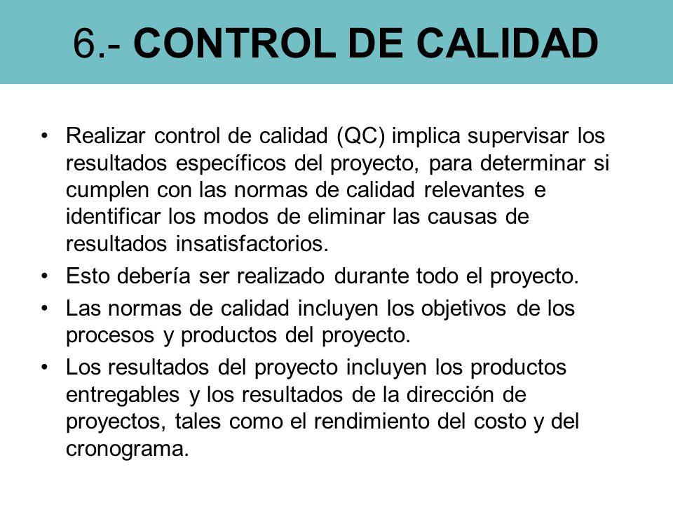 6.- CONTROL DE CALIDAD Realizar control de calidad (QC) implica supervisar los resultados específicos del proyecto, para determinar si cumplen con las normas de calidad relevantes e identificar los modos de eliminar las causas de resultados insatisfactorios.