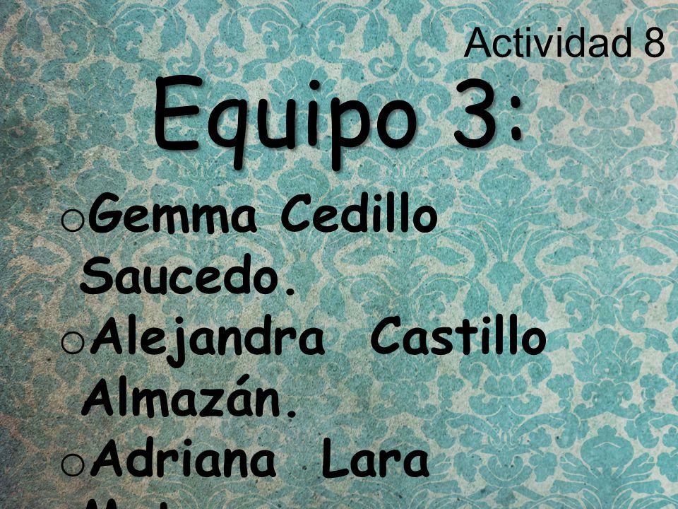 Actividad 8 Equipo 3: o Gemma Cedillo Saucedo. o Alejandra Castillo Almazán.