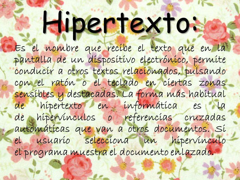 Hipertexto: Es el nombre que recibe el texto que en la pantalla de un dispositivo electrónico, permite conducir a otros textos relacionados, pulsando con el ratón o el teclado en ciertas zonas sensibles y destacadas.