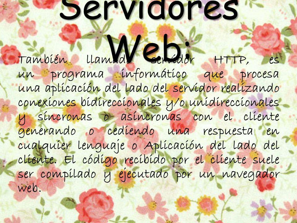 Servidores Web: También llamado servidor HTTP, es un programa informático que procesa una aplicación del lado del servidor realizando conexiones bidireccionales y/o unidireccionales y síncronas o asíncronas con el cliente generando o cediendo una respuesta en cualquier lenguaje o Aplicación del lado del cliente.