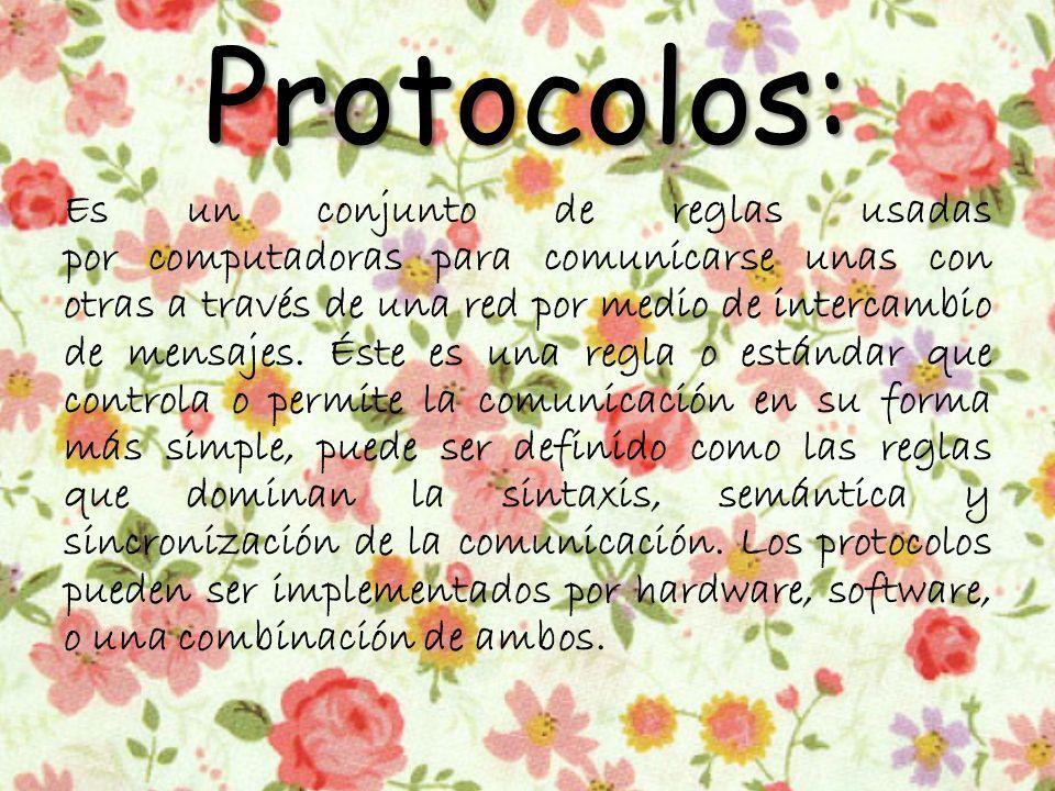 Protocolos: Es un conjunto de reglas usadas por computadoras para comunicarse unas con otras a través de una red por medio de intercambio de mensajes.