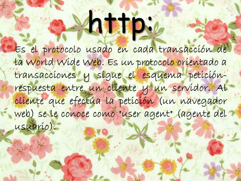 http: Es el protocolo usado en cada transacción de la World Wide Web.