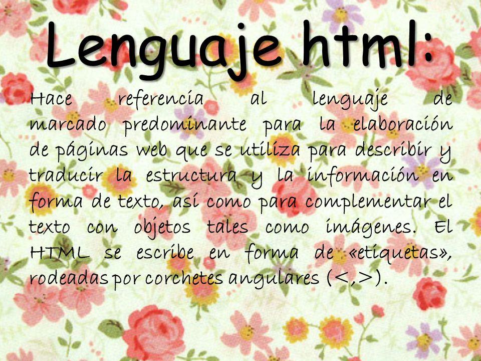 Lenguaje html: Hace referencia al lenguaje de marcado predominante para la elaboración de páginas web que se utiliza para describir y traducir la estructura y la información en forma de texto, así como para complementar el texto con objetos tales como imágenes.