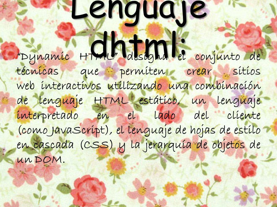 Lenguaje dhtml: Dynamic HTML designa el conjunto de técnicas que permiten crear sitios web interactivos utilizando una combinación de lenguaje HTML estático, un lenguaje interpretado en el lado del cliente (como JavaScript), el lenguaje de hojas de estilo en cascada (CSS) y la jerarquía de objetos de un DOM.