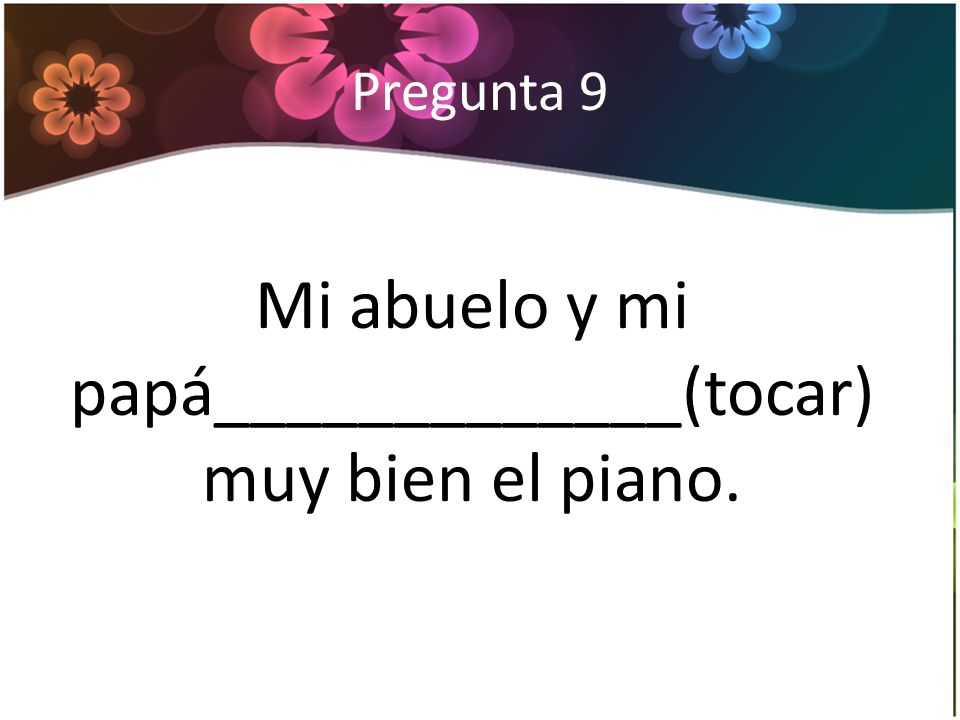 Pregunta 9 Mi abuelo y mi papá_____________(tocar) muy bien el piano.