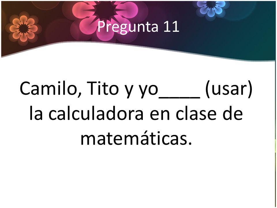 Pregunta 11 Camilo, Tito y yo____ (usar) la calculadora en clase de matemáticas.
