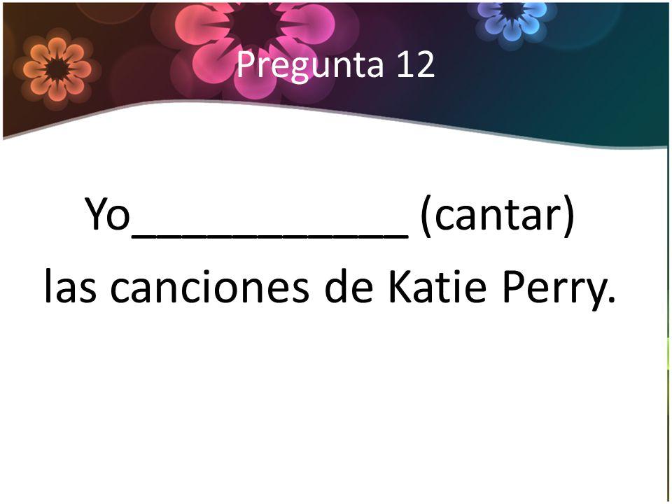 Pregunta 12 Yo___________ (cantar) las canciones de Katie Perry.