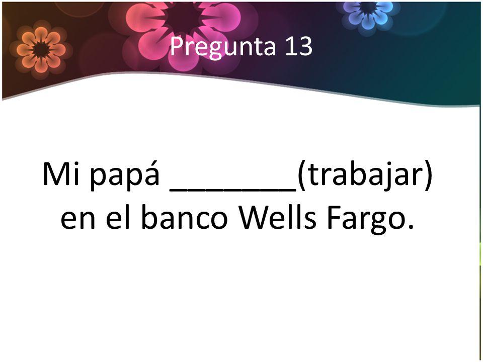 Pregunta 13 Mi papá _______(trabajar) en el banco Wells Fargo.