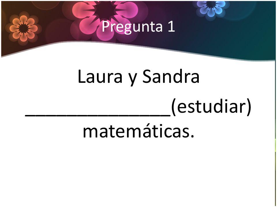 Pregunta 1 Laura y Sandra ______________(estudiar) matemáticas.