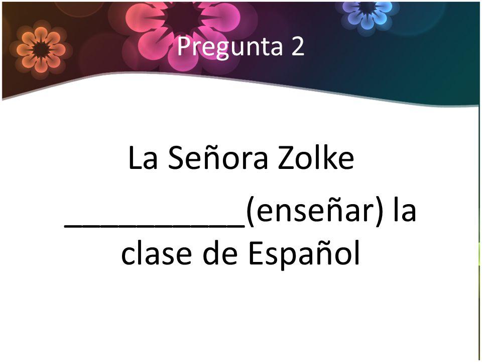 Pregunta 2 La Señora Zolke __________(enseñar) la clase de Español
