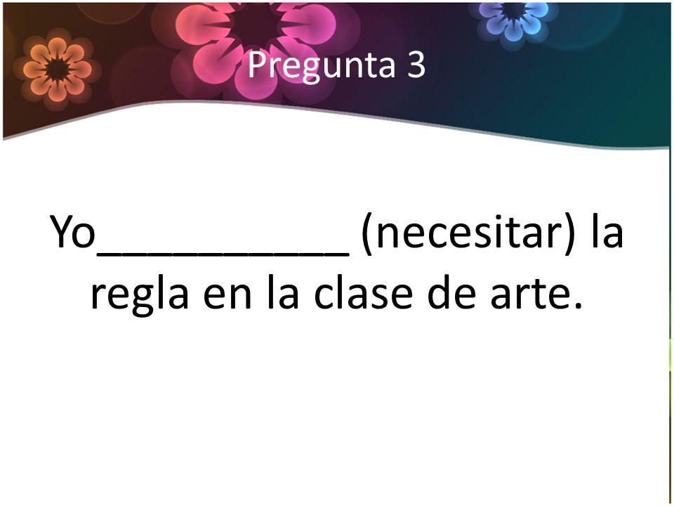 Pregunta 3 Yo__________ (necesitar) la regla en la clase de arte.