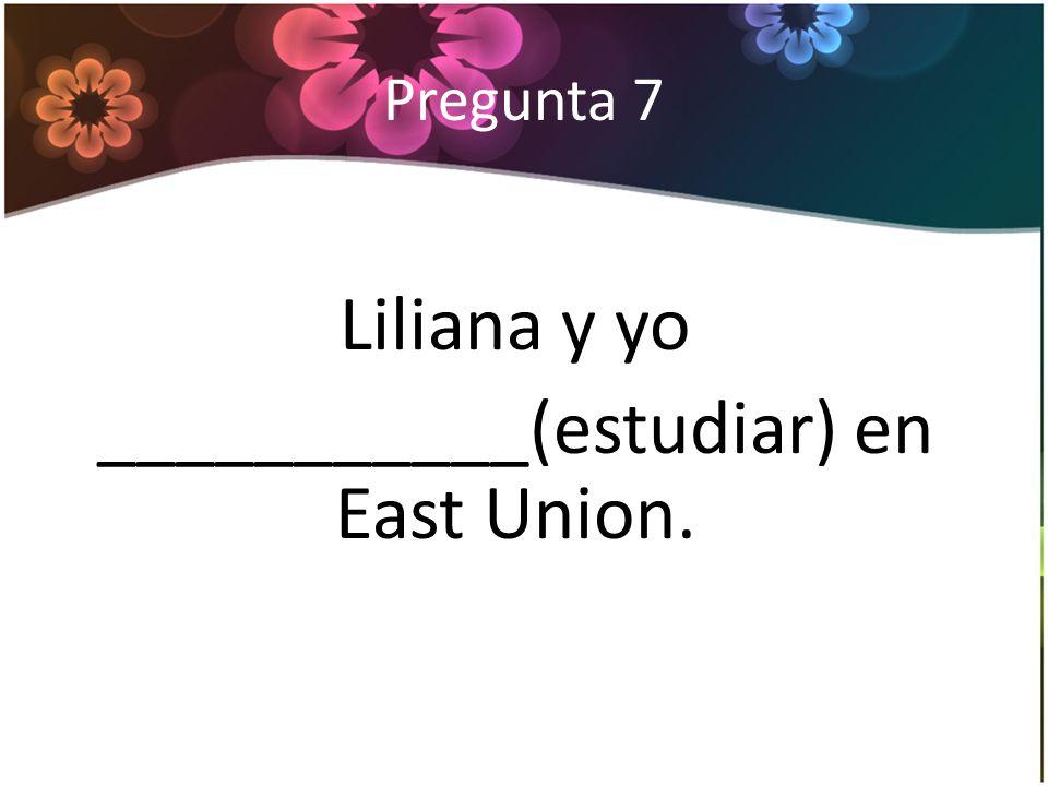 Pregunta 7 Liliana y yo ___________(estudiar) en East Union.