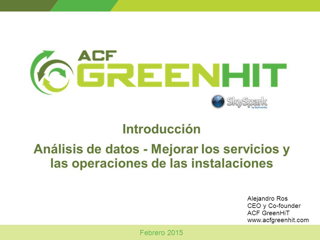 Introducción Análisis de datos - Mejorar los servicios y las operaciones de las instalaciones Febrero 2015 Alejandro Ros CEO y Co-founder ACF GreenHiT www.acfgreenhit.com