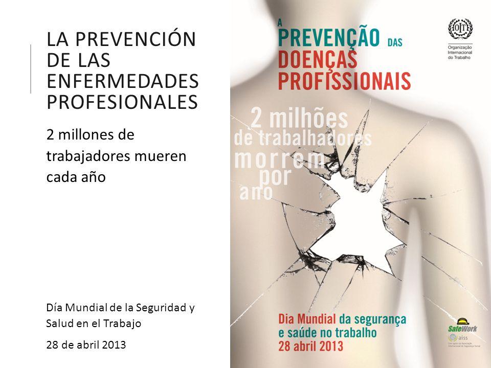 LA PREVENCIÓN DE LAS ENFERMEDADES PROFESIONALES 2 millones de trabajadores mueren cada año Día Mundial de la Seguridad y Salud en el Trabajo 28 de abril 2013