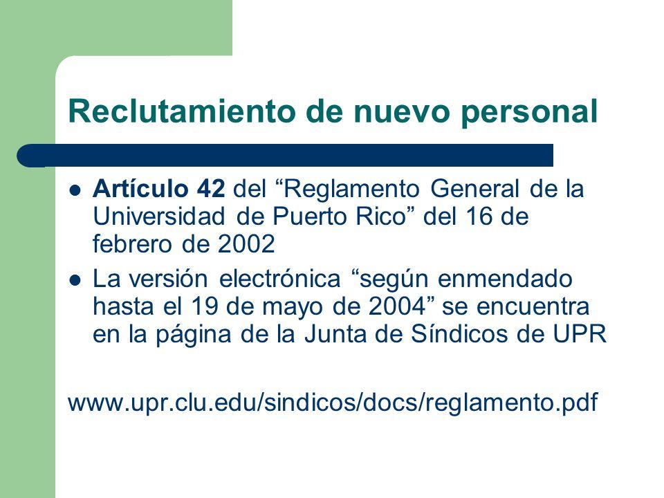 Reclutamiento de nuevo personal Artículo 42 del Reglamento General de la Universidad de Puerto Rico del 16 de febrero de 2002 La versión electrónica según enmendado hasta el 19 de mayo de 2004 se encuentra en la página de la Junta de Síndicos de UPR www.upr.clu.edu/sindicos/docs/reglamento.pdf