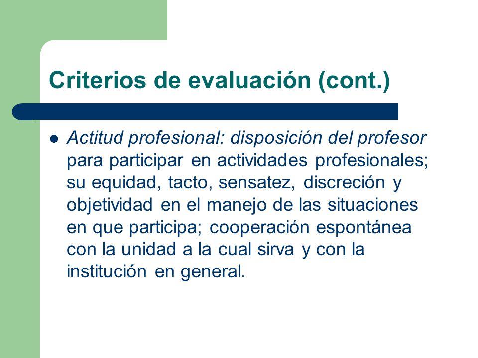 Criterios de evaluación (cont.) Actitud profesional: disposición del profesor para participar en actividades profesionales; su equidad, tacto, sensatez, discreción y objetividad en el manejo de las situaciones en que participa; cooperación espontánea con la unidad a la cual sirva y con la institución en general.
