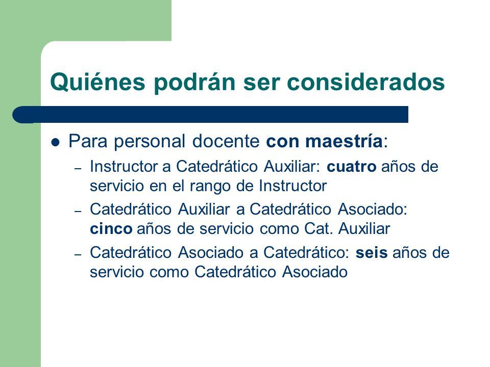 Quiénes podrán ser considerados Para personal docente con maestría: – Instructor a Catedrático Auxiliar: cuatro años de servicio en el rango de Instructor – Catedrático Auxiliar a Catedrático Asociado: cinco años de servicio como Cat.