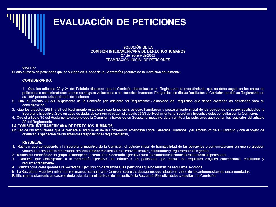 SOLUCIÓN DE LA COMISIÓN INTERAMERICANA DE DERECHOS HUMANOS 27 de febrero de 2002 TRAMITACIÓN INICIAL DE PETICIONES VISTOS: El alto número de peticiones que se reciben en la sede de la Secretaría Ejecutiva de la Comisión anualmente.