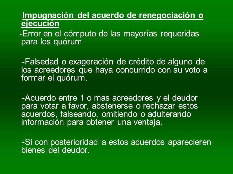 Impugnación del acuerdo de renegociación o ejecución -Error en el cómputo de las mayorías requeridas para los quórum -Falsedad o exageración de crédito de alguno de los acreedores que haya concurrido con su voto a formar el quórum.